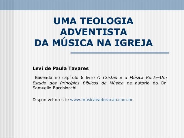 UMA TEOLOGIA    ADVENTISTADA MÚSICA NA IGREJALevi de Paula Tavares Baseada no capítulo 6 livro O Cristão e a Música Rock—U...
