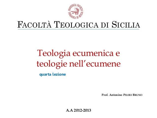 FACOLTÀ TEOLOGICA DI SICILIA Teologia ecumenica e teologie nell'ecumene quarta lezione  Prof. Antonino PILERI BRUNO  A.A 2...
