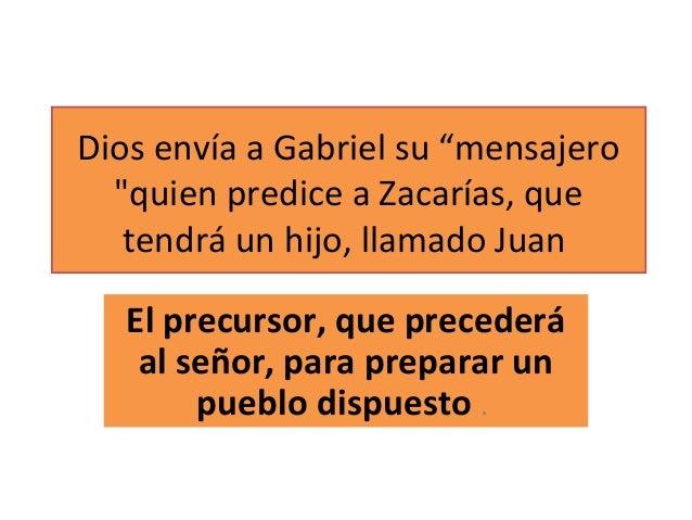 """Dios envía a Gabriel su """"mensajero """"quien predice a Zacarías, que tendrá un hijo, llamado Juan El precursor, que precederá..."""