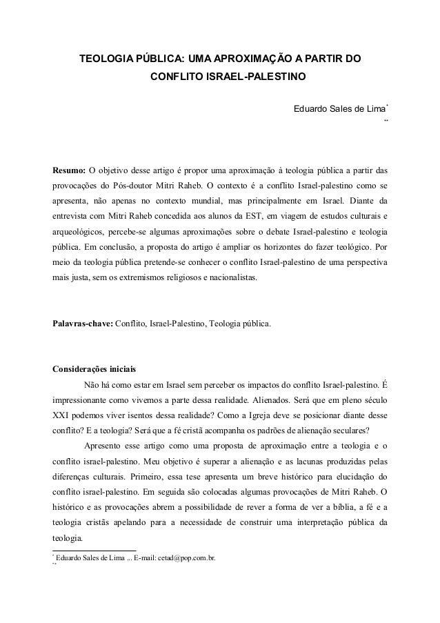 TEOLOGIA PÚBLICA: UMA APROXIMAÇÃO A PARTIR DO CONFLITO ISRAEL-PALESTINO Eduardo Sales de Lima* ** Resumo: O objetivo desse...