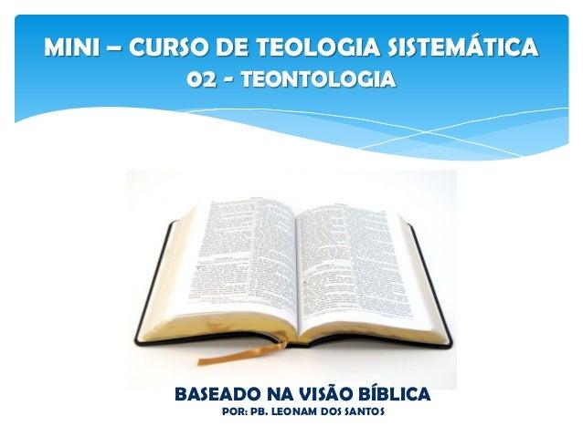 MINI – CURSO DE TEOLOGIA SISTEMÁTICA 02 - TEONTOLOGIA BASEADO NA VISÃO BÍBLICA POR: PB. LEONAM DOS SANTOS