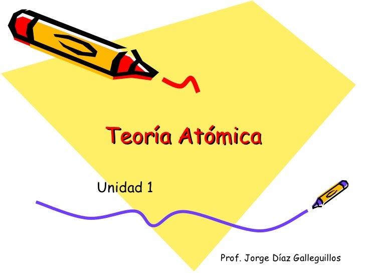 Teoría Atómica Unidad 1 Prof. Jorge Díaz Galleguillos