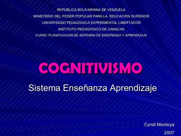 COGNITIVISMO Sistema Enseñanza Aprendizaje Cyndi Montoya 2007 REPÚBLICA BOLIVARIANA DE VENZUELA MINISTERIO DEL PODER POPUL...