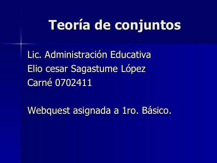 Teoría de conjuntos <ul><li>Lic. Administración Educativa </li></ul><ul><li>Elio cesar Sagastume López </li></ul><ul><li>C...