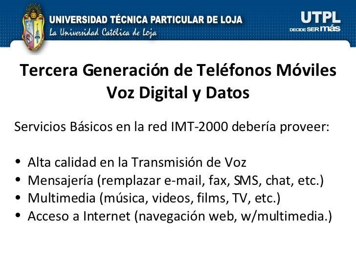 Tercera Generación de Teléfonos Móviles Voz Digital y Datos <ul><li>Servicios Básicos en la red IMT-2000 debería proveer: ...