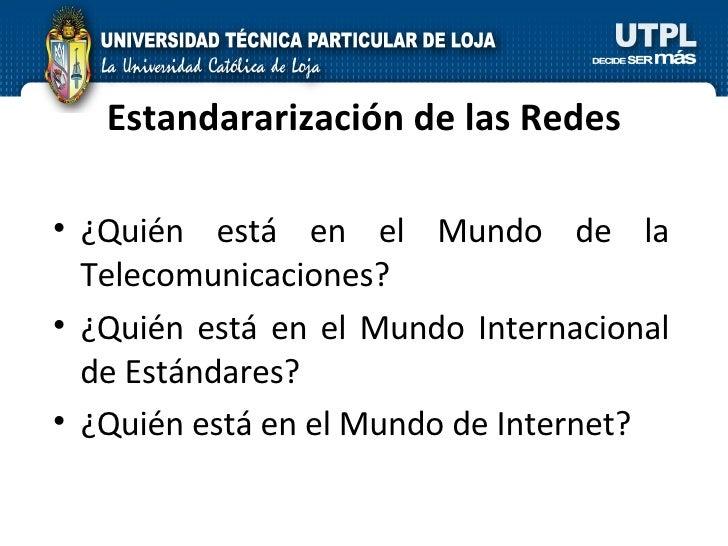 Estandararización de las Redes <ul><li>¿Quién está en el Mundo de la Telecomunicaciones? </li></ul><ul><li>¿Quién está en ...