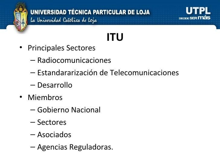 ITU <ul><li>Principales Sectores </li></ul><ul><ul><li>Radiocomunicaciones </li></ul></ul><ul><ul><li>Estandararización de...
