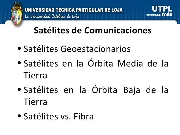 Satélites de Comunicaciones <ul><li>Satélites Geoestacionarios </li></ul><ul><li>Satélites en la Órbita Media de la Tierra...