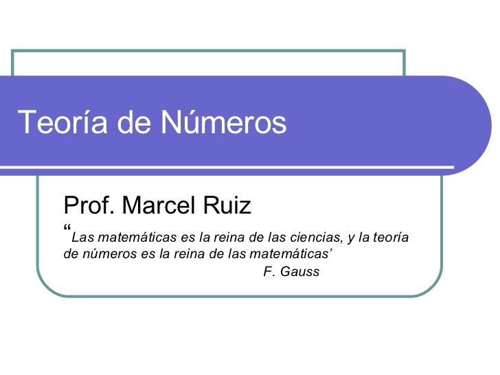 """Teoría de Números Prof. Marcel Ruiz """" Las matem áticas es la reina de las ciencias, y la teoría de números es la reina de ..."""