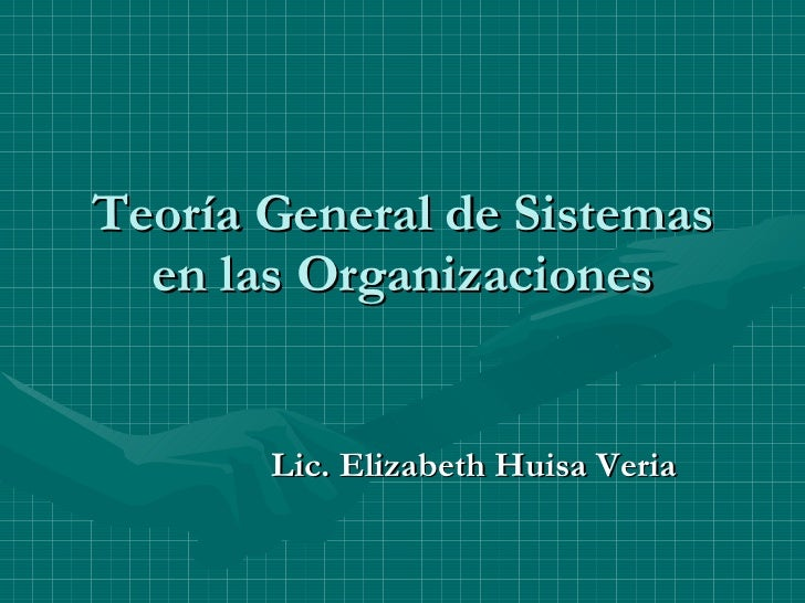 Teoría General de Sistemas en las Organizaciones Lic. Elizabeth Huisa Veria