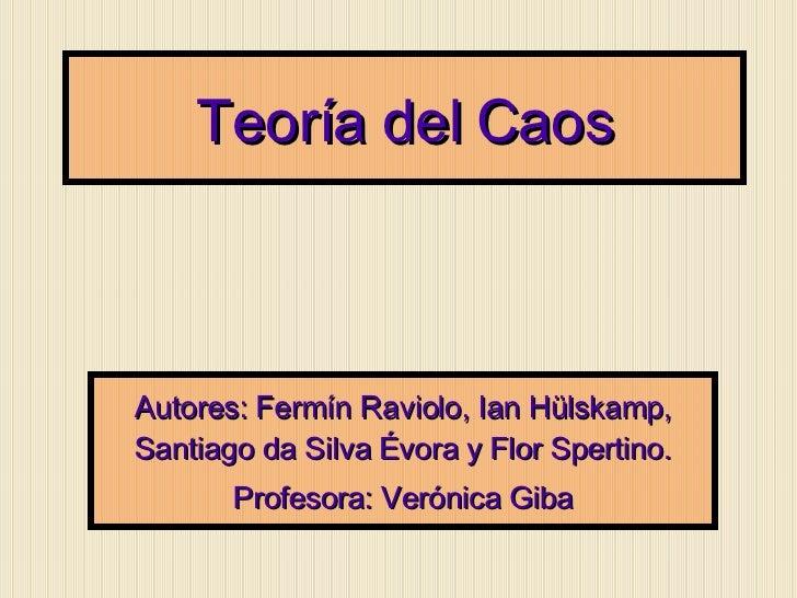 Teoría del Caos Autores: Fermín Raviolo, Ian Hülskamp, Santiago da Silva Évora y Flor Spertino. Profesora: Verónica Giba