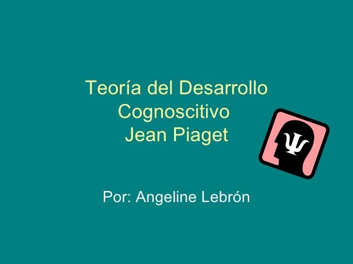 Teoría del Desarrollo Cognoscitivo  Jean Piaget Por: Angeline Lebrón