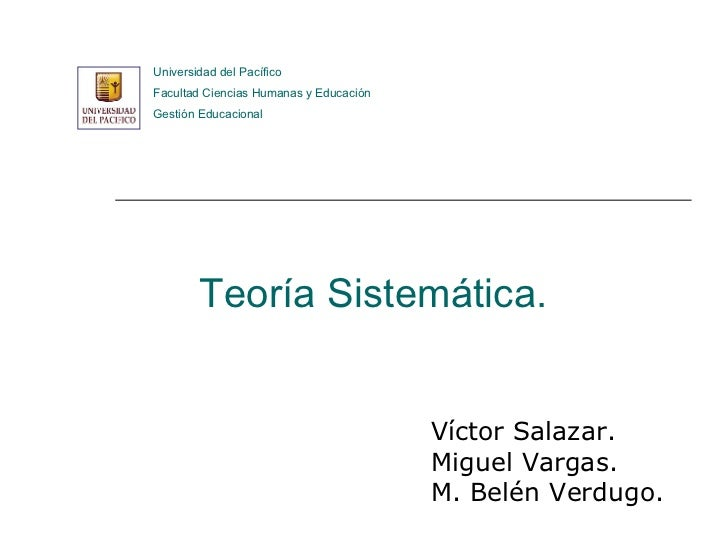 Teoría Sistemática. Víctor Salazar. Miguel Vargas. M. Belén Verdugo. Universidad del Pacífico Facultad Ciencias Humanas y ...