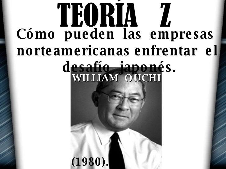TEORÍA  Z WILLIAM  OUCHI Cómo  pueden  las  empresas  norteamericanas enfrentar  el  desafío  japonés. (1980).