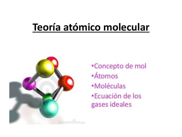 Teoría atómico molecular •Concepto de mol •Átomos •Moléculas •Ecuación de los gases ideales