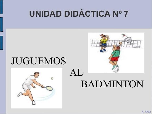 UNIDAD DIDÁCTICA Nº 7 JUGUEMOS AL BADMINTON A. Cruz