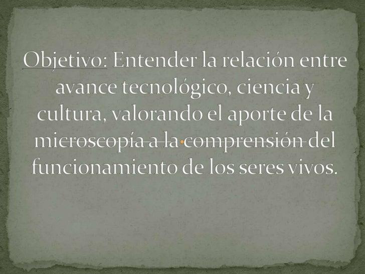 Objetivo: Entender la relación entre avance tecnológico, ciencia y cultura, valorando el aporte de la microscopía a la com...