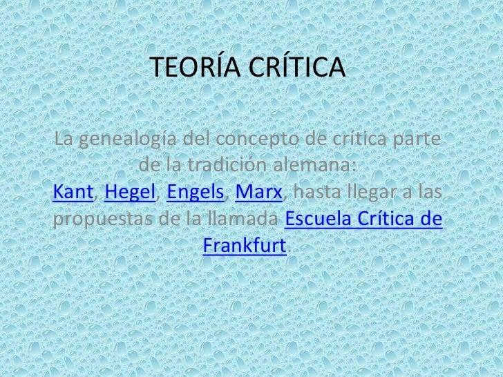 TEORÍA CRÍTICALa genealogía del concepto de crítica parte         de la tradición alemana:Kant, Hegel, Engels, Marx, hasta...