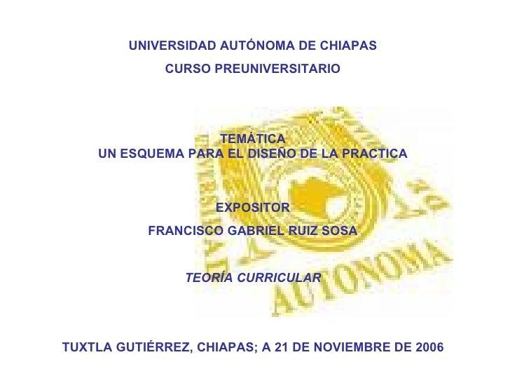 UNIVERSIDAD AUTÓNOMA DE CHIAPAS CURSO PREUNIVERSITARIO TEMÁTICA UN ESQUEMA PARA EL DISEÑO DE LA PRACTICA EXPOSITOR FRANCIS...