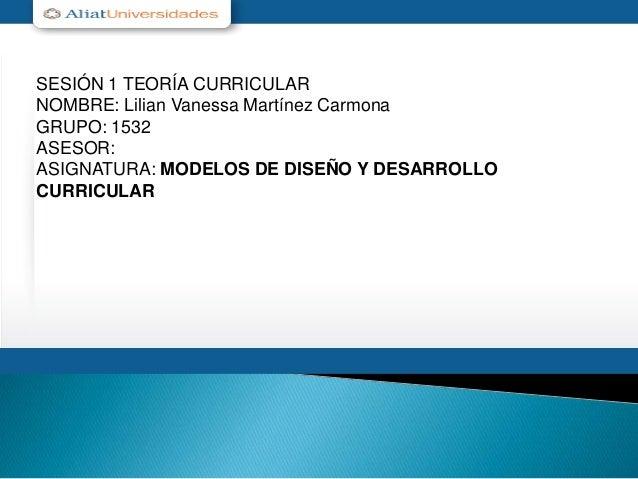 SESIÓN 1 TEORÍA CURRICULAR NOMBRE: Lilian Vanessa Martínez Carmona GRUPO: 1532 ASESOR: ASIGNATURA: MODELOS DE DISEÑO Y DES...