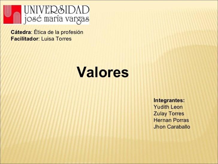 Valores Cátedra : Ética de la profesión Facilitador : Luisa Torres Integrantes: Yudith Leon Zulay Torres Hernan Porras Jho...