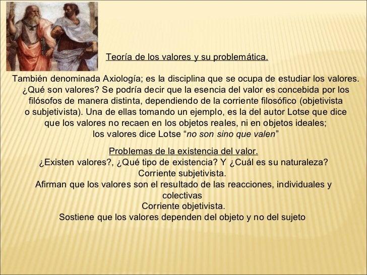 Teoría de los valores y su problemática. También denominada Axiología; es la disciplina que se ocupa de estudiar los valor...