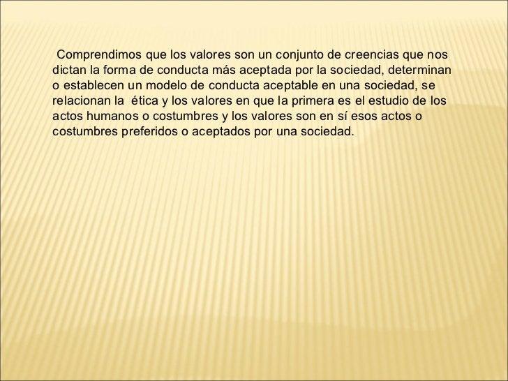 Comprendimos que los valores son un conjunto de creencias que nos dictan la forma de conducta más aceptada por la sociedad...