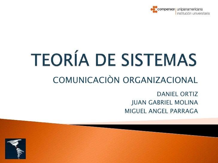 TEORÍA DE SISTEMAS <br />COMUNICACIÒN ORGANIZACIONAL<br />DANIEL ORTIZ<br />JUAN GABRIEL MOLINA<br />MIGUEL ANGEL PARRAGA<...