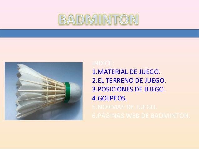 INDICE:1.MATERIAL DE JUEGO.2.EL TERRENO DE JUEGO.3.POSICIONES DE JUEGO.4.GOLPEOS.5.NORMAS DE JUEGO.6.PÁGINAS WEB DE BADMIN...
