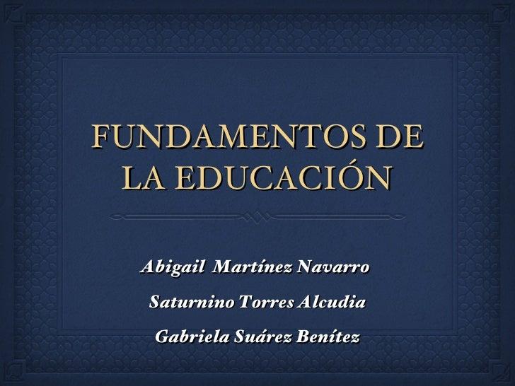 FUNDAMENTOS DE LA EDUCACIÓN <ul><li>Abigail  Martínez Navarro  </li></ul><ul><li>Saturnino Torres Alcudia </li></ul><ul><l...