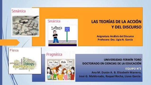 LAS TEORÍAS DE LA ACCIÓN Y DEL DISCURSO UNIVERSIDAD FERMÍN TORO DOCTORADO EN CIENCIAS DE LA EDUCACIÓN EQUIPO N°2 Ana M. Du...