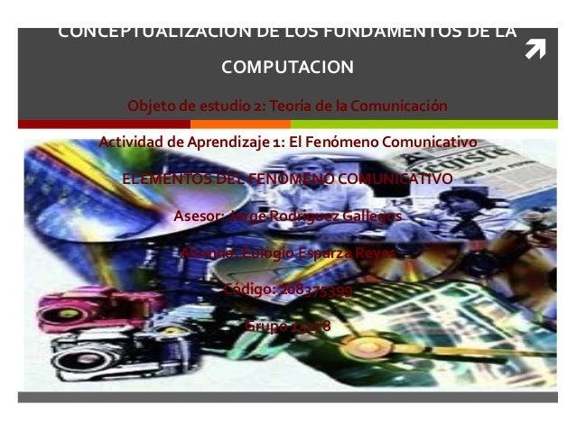  CONCEPTUALIZACION DE LOS FUNDAMENTOS DE LA COMPUTACION Objeto de estudio 2:Teoría de la Comunicación Actividad de Aprend...