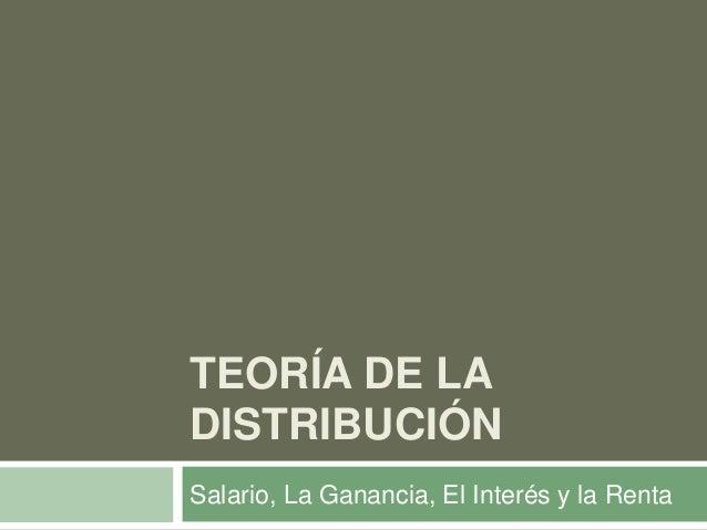 TEORÍA DE LA DISTRIBUCIÓN Salario, La Ganancia, El Interés y la Renta