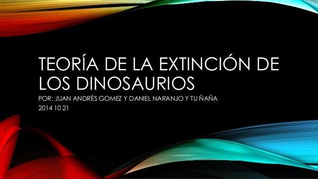 TEORÍA DE LA EXTINCIÓN DE  LOS DINOSAURIOS  POR: JUAN ANDRÈS GOMEZ Y DANIEL NARANJO Y TU ÑAÑA  2014 10 21