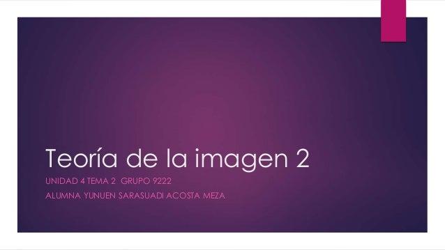 Teoría de la imagen 2 UNIDAD 4 TEMA 2 GRUPO 9222 ALUMNA YUNUEN SARASUADI ACOSTA MEZA
