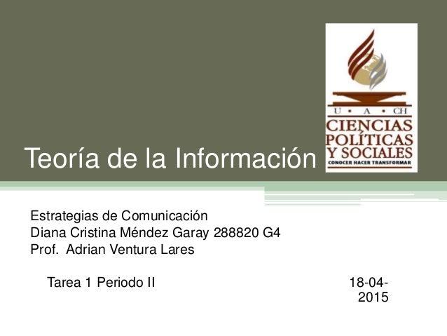 Teoría de la Información Estrategias de Comunicación Diana Cristina Méndez Garay 288820 G4 Prof. Adrian Ventura Lares Tare...