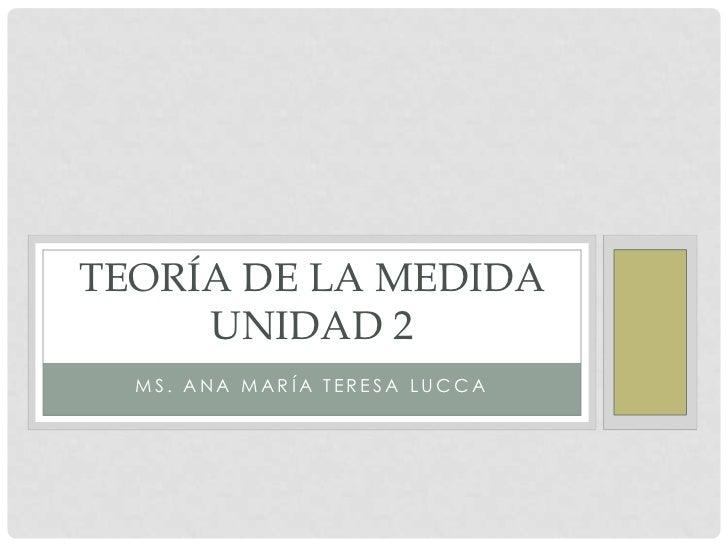 TEORÍA DE LA MEDIDA     UNIDAD 2  MS. ANA MARÍA TERESA LUCCA