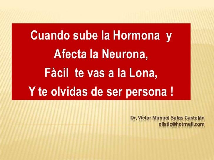 Cuando sube la Hormona  y  <br />Afecta la Neurona,  <br />Fàcil  te vas a la Lona,<br />Y te olvidas de ser persona !<br ...