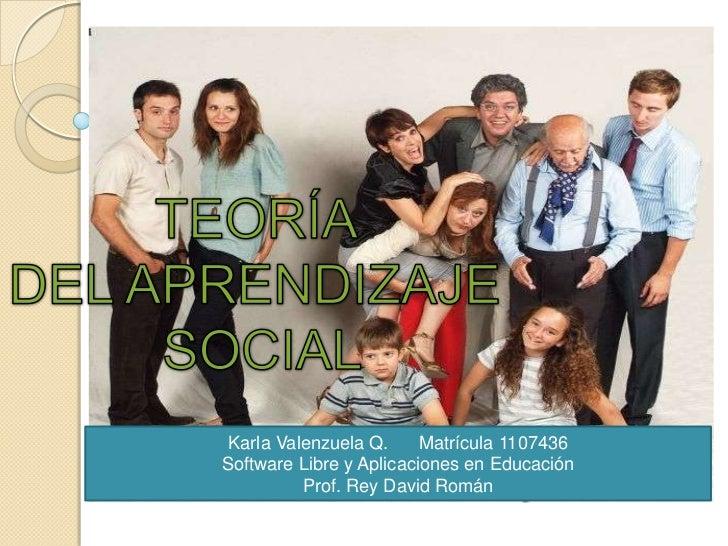 TEORÍA <br />DEL APRENDIZAJE <br />SOCIAL<br />Karla Valenzuela Q.      Matrícula 1107436<br />Software Libre y Aplicacion...