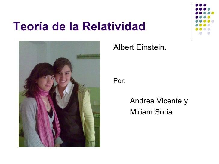 Teoría de la Relatividad <ul><li>Albert Einstein. </li></ul><ul><li>Por:  </li></ul><ul><ul><ul><li>Andrea Vicente y </li>...