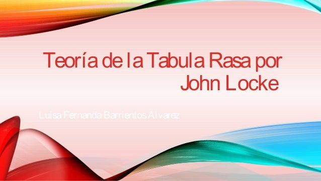 john locke tabula rasa John locke (1632 - 1704)  he also postulated, contrary to cartesian and christian philosophy, that the mind was a tabula rasa (or blank slate).