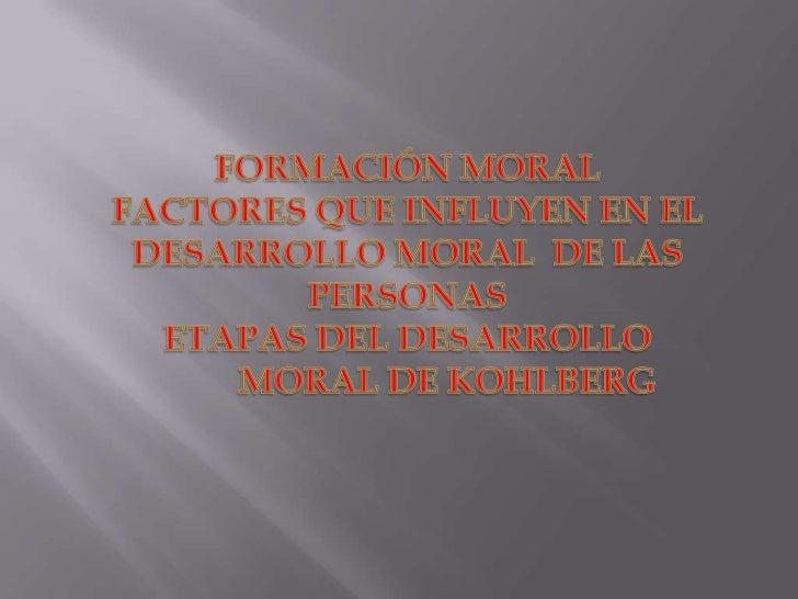 FORMACIÓN MORAL<br />FACTORES QUE INFLUYEN EN EL DESARROLLO MORAL  DE LAS PERSONAS<br />ETAPAS DEL DESARROLLO MORAL DE KOH...