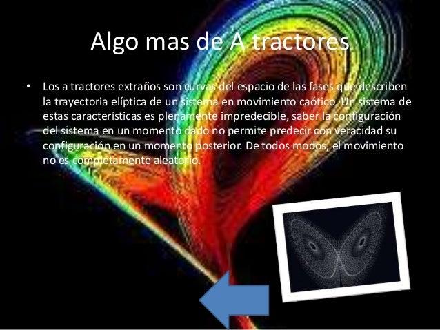 Algo mas de A tractores• Los a tractores extraños son curvas del espacio de las fases que describen  la trayectoria elípti...