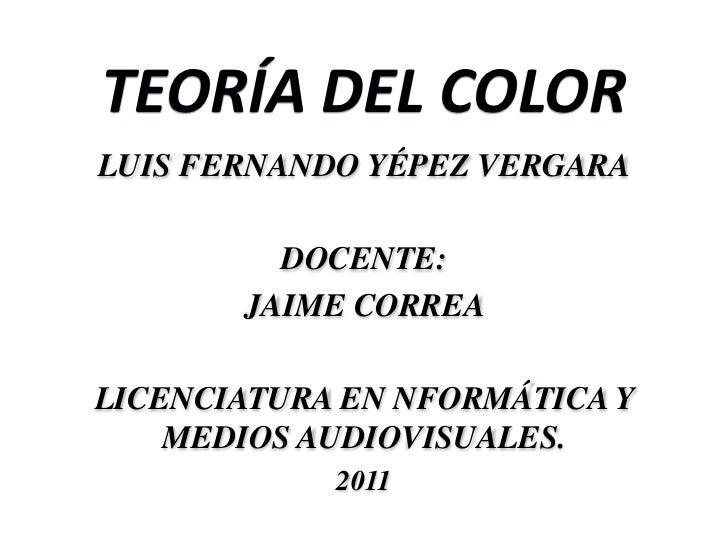 TEORÍA DEL COLORLUIS FERNANDO YÉPEZ VERGARA         DOCENTE:       JAIME CORREALICENCIATURA EN NFORMÁTICA Y    MEDIOS AUDI...