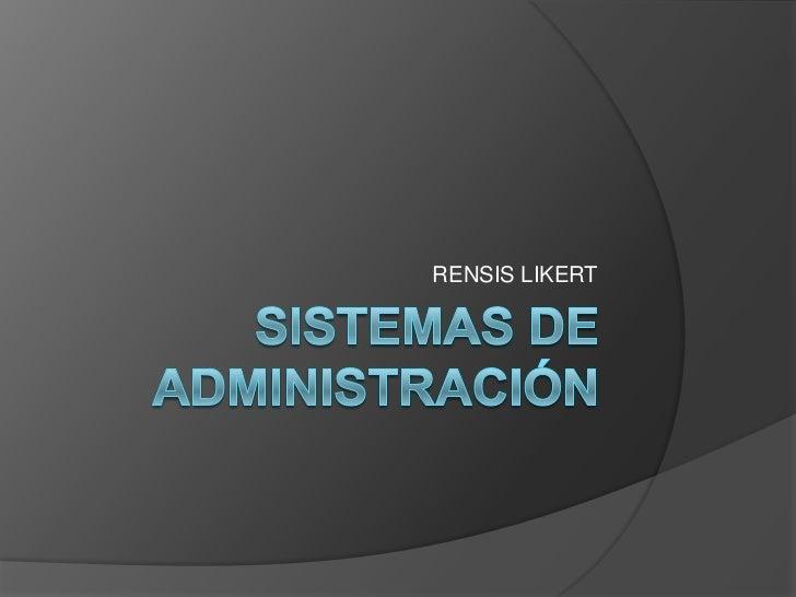  Likert considera que la Administración es un  proceso relativo, sin normas ni principios  válidos. Cree que las diferen...