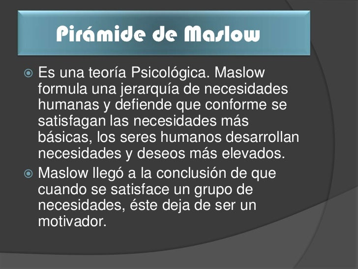 Pirámide de Maslow Es una teoría Psicológica. Maslow  formula una jerarquía de necesidades  humanas y defiende que confor...
