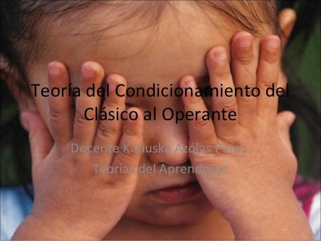 Teoría del Condicionamiento del      Clásico al Operante    Docente Katiuska Azólas Pérez       Teorías del Aprendizaje