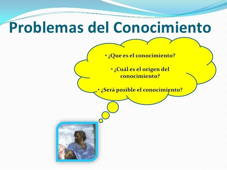 Problemasdel Conocimiento <br /><ul><li> ¿Que es el conocimiento?