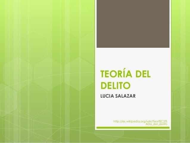 TEORÍA DEL DELITO LUCIA SALAZAR http://es.wikipedia.org/wiki/Teor%C3% ADa_del_delito