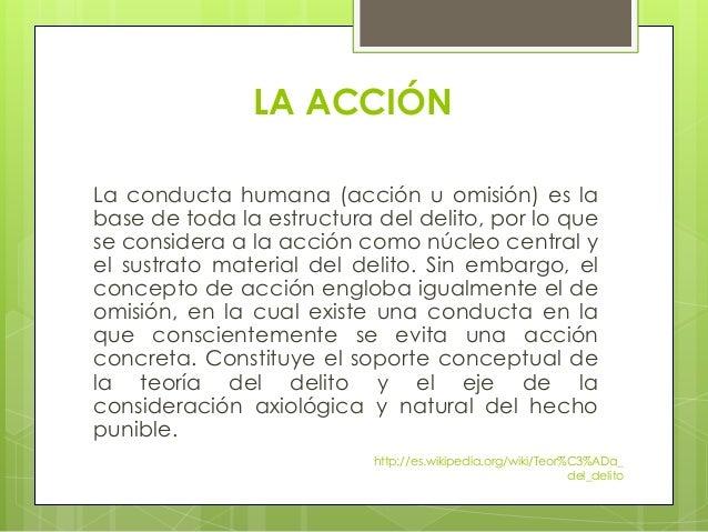 LA ACCIÓN La conducta humana (acción u omisión) es la base de toda la estructura del delito, por lo que se considera a la ...